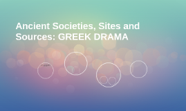 Ancient Societies, Sites and Sources: GREEK DRAMA