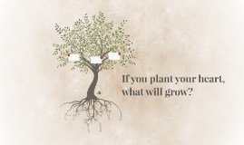 If you plant your heart, what will grow?