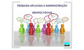 Grupos Focais - Pesquisa Aplicada a Adm.
