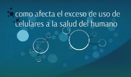 como afecta el exceso de uso de celulares a la salud del hum