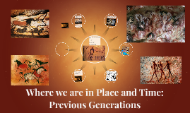 Where we are in Place and Time: Previous Generations