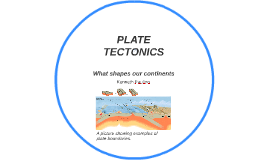 Plate Tectonics - WHAT shapes Our CONTINENts