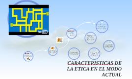 Copy of CARACTERISTICAS DE LA ETICA EN EL MODO ACTUAL