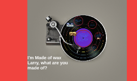 I'm Made of wax Larry, what are you made of?