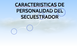 CARACTERISTICAS DE PERSONALIDAD DEL SECUESTRADOR
