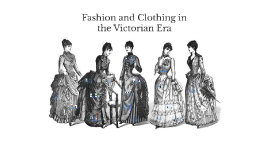 Fashion and Clothing in the Victorian Era
