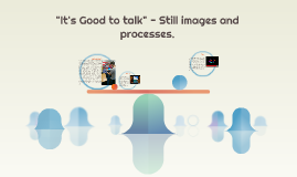 """It's Good to talk"" - Still images and processes."