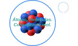 Atomo, moleculas. Concepto de mol.