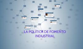 Copy of LA POLÍTICA DE FOMENTO INDUSTRIAL