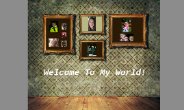 Welcome To My World!
