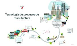 Copy of Tecnología de procesos de manufactura