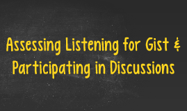 Assessing Listening for Gist & Participating in Discussion