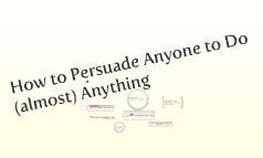 How to Persuade Anyone to Do Anything