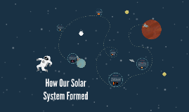 How Our Solar System Formed by Kaitlyn Madron on Prezi