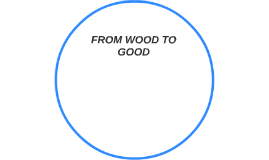 FROM WOOD TO GOOD