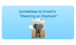 symbolism in orwell s shooting an elephant by bob jenkins on prezi