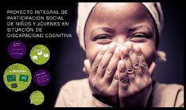 PROYECTO INTEGRAL DE PARTICIPACIÓN SOCIAL DE NIÑOS Y JÓVENES EN SITUACIÓN DE DISCAPACIDAD COGNITIVA