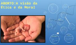 ABORTO:A visão da Ética e da Moral