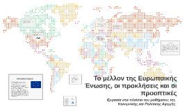 Copy of Το μέλλον της Ευρωπαικής Ένωσης, οι προκλήσεις και οι προοπτ