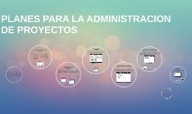 Copy of PLANES PARA LA ADMINISTRACION DE PROYECTOS