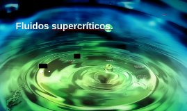 Copy of Fluídos supercríticos.