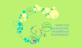 """ASPECTOS SOCIALES DEL DESARROLLO ECONOMICO"""""""