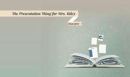 The Presentation Thing for Mrs. Riley
