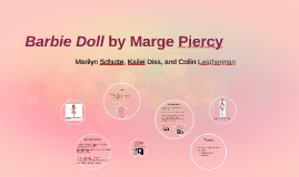 "barbie doll by marge piercy essay ""barbie doll,"" a poem written by marge piercy in 1936, clearly delivers strong feminist views about the pressures and standards women are forced to live with."