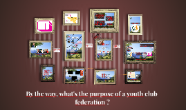 By the way, what's the purpose of a youth club federation ?