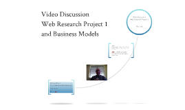 MIS 201 Video Discussion of Web Research Project 1 and Business Models