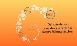 Copy of Del arte de ser maestra y maestro a su profesionalización