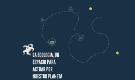 Copy of LA ECOLOGIA, UN ESPACIO PARA ACTUAR POR NUESTRO PLANETA
