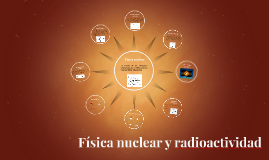 Copy of Física nuclear y radioactividad
