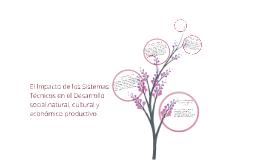 Copy of el impacto de los sistemas tecnicos en el desarrollo social natural y cultural y economico productivo.