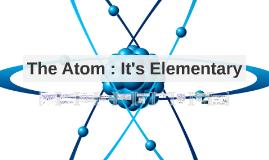 The Atom : It's Elementary
