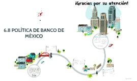 6.8 POLÍTICA DE BANCO DE MÉXICO