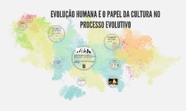 Copy of EVOLUÇÃO HUMANA E O PAPEL DA CULTURA NO PROCESSO EVOLUTIVO