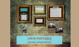 Copy of CAIDA DEL MURO DE BERLIN (causas y consecuencias)