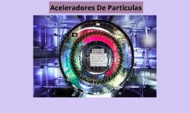 Copy of Aceleradores De Partículas