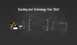Teaching and Technology: Fear (Not)