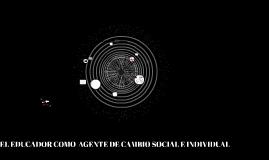EL EDUCADOR COMO  AGENTE DE CAMBIO SOCIAL E INDIVIDUAL