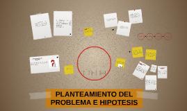 PLANTEAMIENTO DEL PROBLEMA E HIPOTESIS