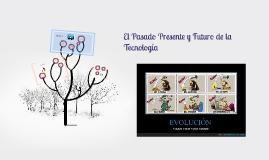 EL PASADO PRESENTE Y FUTURO DE LA TECNOLOGIA