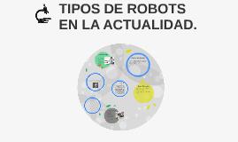 TIPOS DE ROBOTS EN LA ACTUALIDAD.