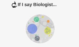 If I say Biologist...