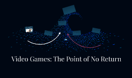 Video Games: The Point of No Return