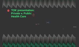 TOK presentation: Private v. Public Health Care