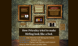 How Priestley tried to make Birling look like a fool.