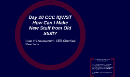Day 20 CCC IQWST How Can I Make New Stuff from Old Stuff? I Can #9 Assessment: Chemical Changes