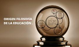 Copy of ORIGEN FILOSOFIA DE LA EDUCACION .